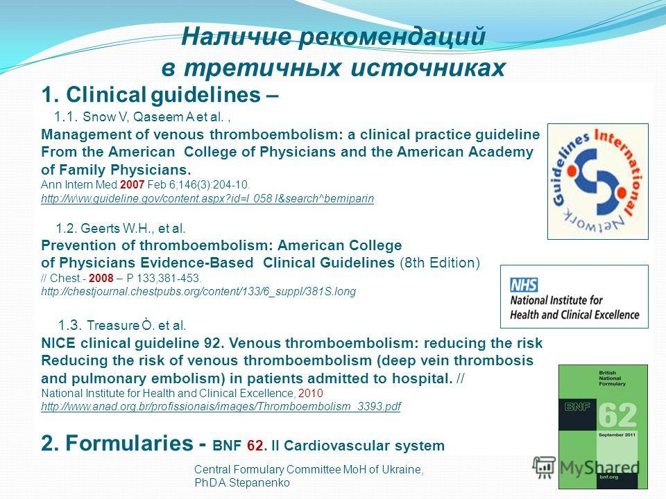 Central Formulary Committee MoH of Ukraine, PhD A.Stepanenko17 Наличие рекомендаций в третичных источниках 1.Clinical guidelines – 1.1. Snow V, Qaseem A et al., Management of venous thromboembolism: a clinical practice guideline From the American Col