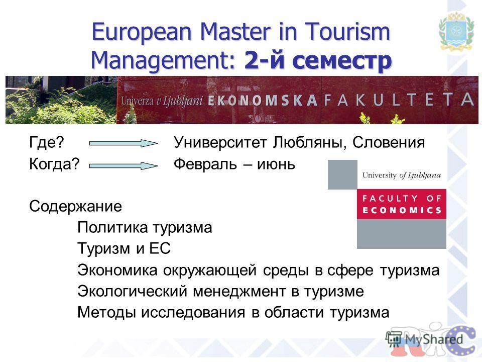 European Master in Tourism Management: 2-й семестр Где?Университет Любляны, Словения Когда?Февраль – июнь Содержание Политика туризма Туризм и ЕС Экономика окружающей среды в сфере туризма Экологический менеджмент в туризме Методы исследования в обла