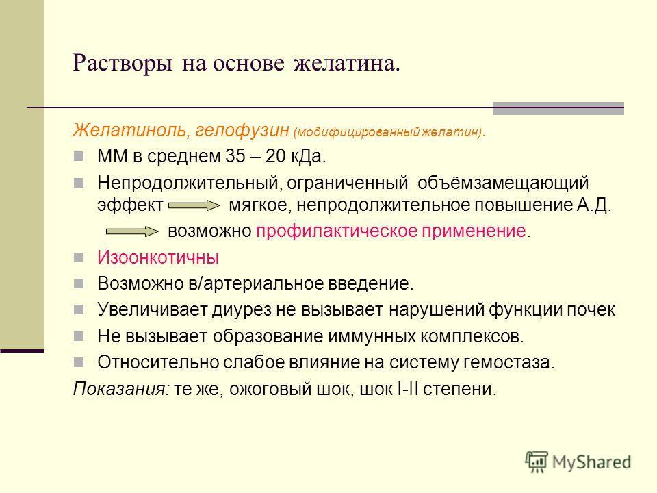 Растворы на основе желатина. Желатиноль, гелофузин (модифицированный желатин). ММ в среднем 35 – 20 кДа. Непродолжительный, ограниченный объёмзамещающий эффект мягкое, непродолжительное повышение А.Д. возможно профилактическое применение. Изоонкотичн
