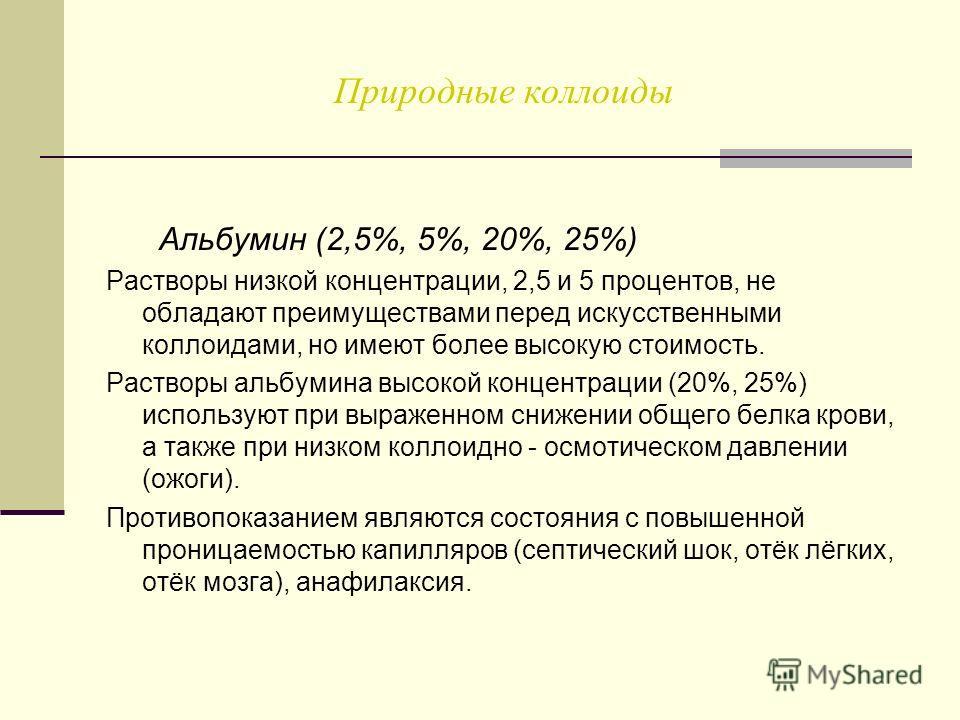 Природные коллоиды Альбумин (2,5%, 5%, 20%, 25%) Растворы низкой концентрации, 2,5 и 5 процентов, не обладают преимуществами перед искусственными коллоидами, но имеют более высокую стоимость. Растворы альбумина высокой концентрации (20%, 25%) использ