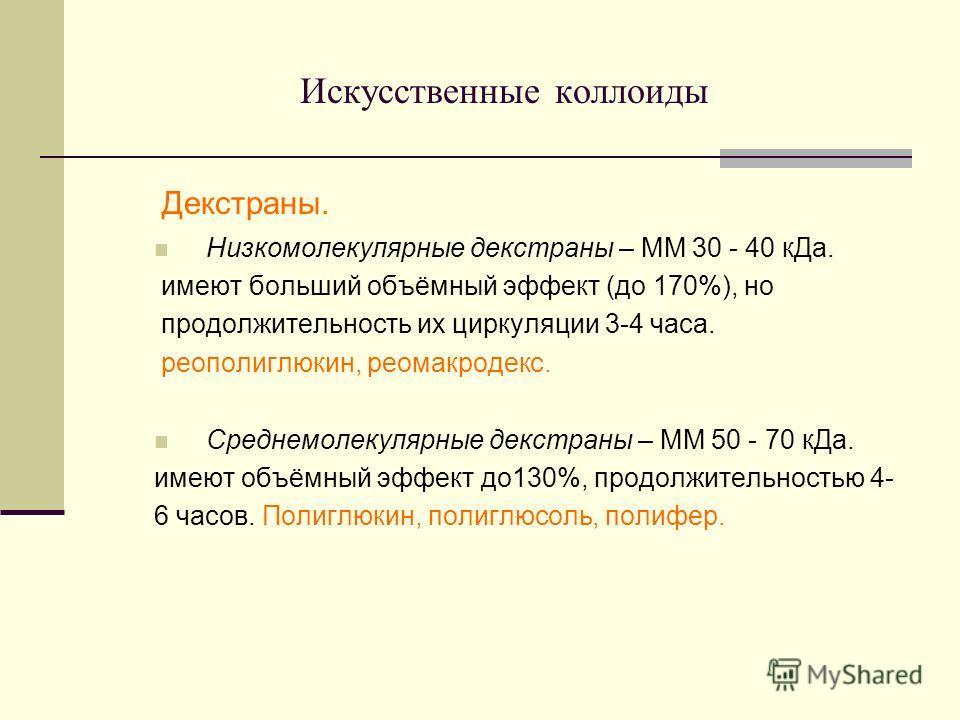 Искусственные коллоиды Декстраны. Низкомолекулярные декстраны – ММ 30 - 40 кДа. имеют больший объёмный эффект (до 170%), но продолжительность их циркуляции 3-4 часа. реополиглюкин, реомакродекс. Среднемолекулярные декстраны – ММ 50 - 70 кДа. имеют об