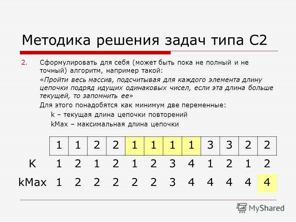 Методика решения задач типа С2 2.Сформулировать для себя (может быть пока не полный и не точный) алгоритм, например такой: «Пройти весь массив, подсчитывая для каждого элемента длину цепочки подряд идущих одинаковых чисел, если эта длина больше текущ