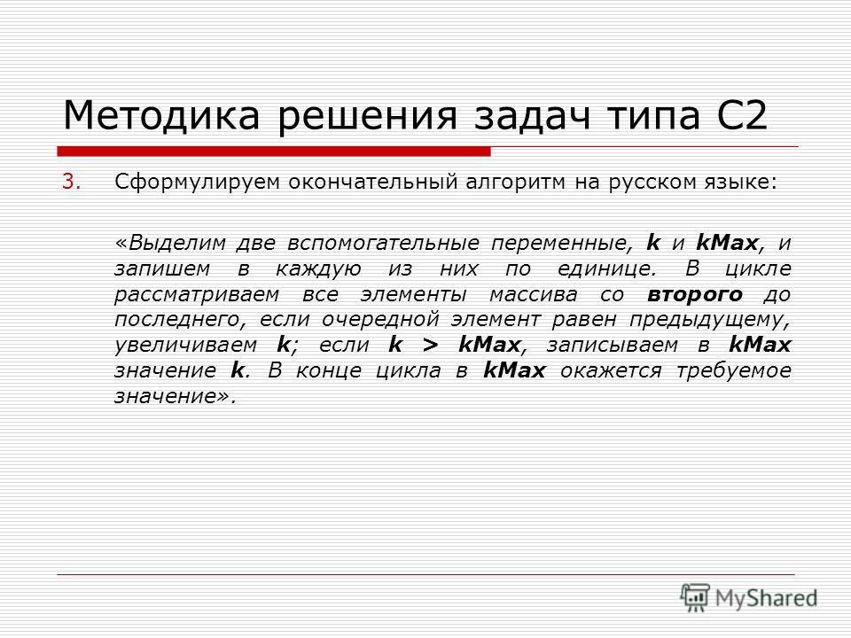 Методика решения задач типа С2 3.Сформулируем окончательный алгоритм на русском языке: «Выделим две вспомогательные переменные, k и kMax, и запишем в каждую из них по единице. В цикле рассматриваем все элементы массива со второго до последнего, если