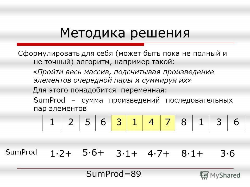 Методика решения Сформулировать для себя (может быть пока не полный и не точный) алгоритм, например такой: «Пройти весь массив, подсчитывая произведение элементов очередной пары и суммируя их» Для этого понадобится переменная: SumProd – сумма произве