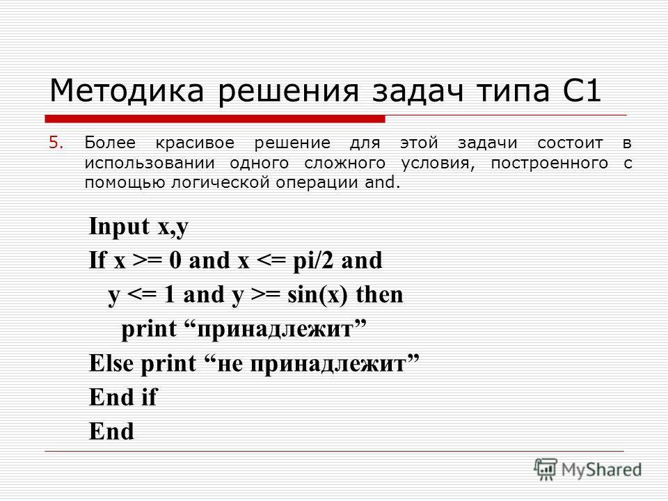 Методика решения задач типа С1 5.Более красивое решение для этой задачи состоит в использовании одного сложного условия, построенного с помощью логической операции and. Input x,y If x >= 0 and x