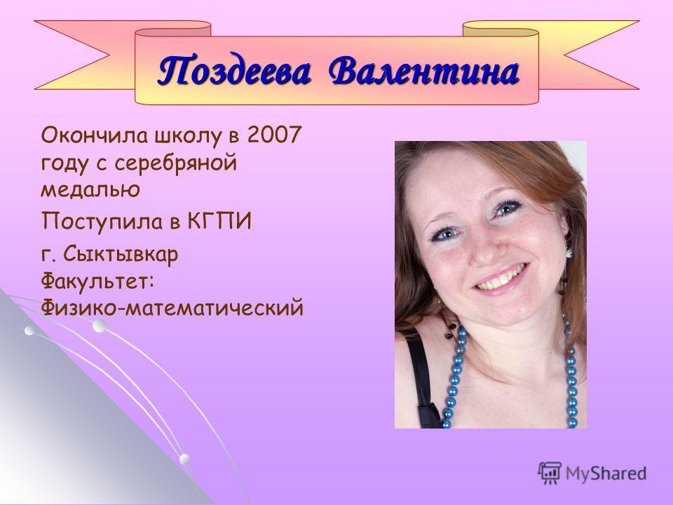 Окончила школу в 2007 году с серебряной медалью Поступила в КГПИ г. Сыктывкар Факультет: Физико-математический Поздеева Валентина