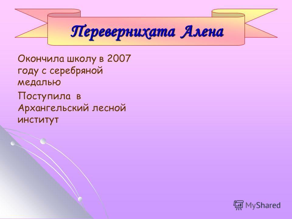 Окончила школу в 2007 году с серебряной медалью Поступила в Архангельский лесной институт Перевернихата Алена