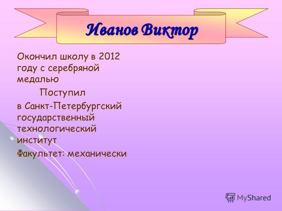 Окончил школу в 2012 году с серебряной медалью Поступил в Санкт-Петербургский государственный технологический институт Факультет: механически Иванов Виктор