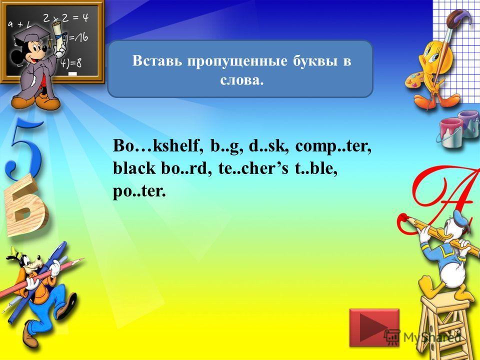 Вставь пропущенные буквы в слова. Bo…kshelf, b..g, d..sk, comp..ter, black bo..rd, te..chers t..ble, po..ter.