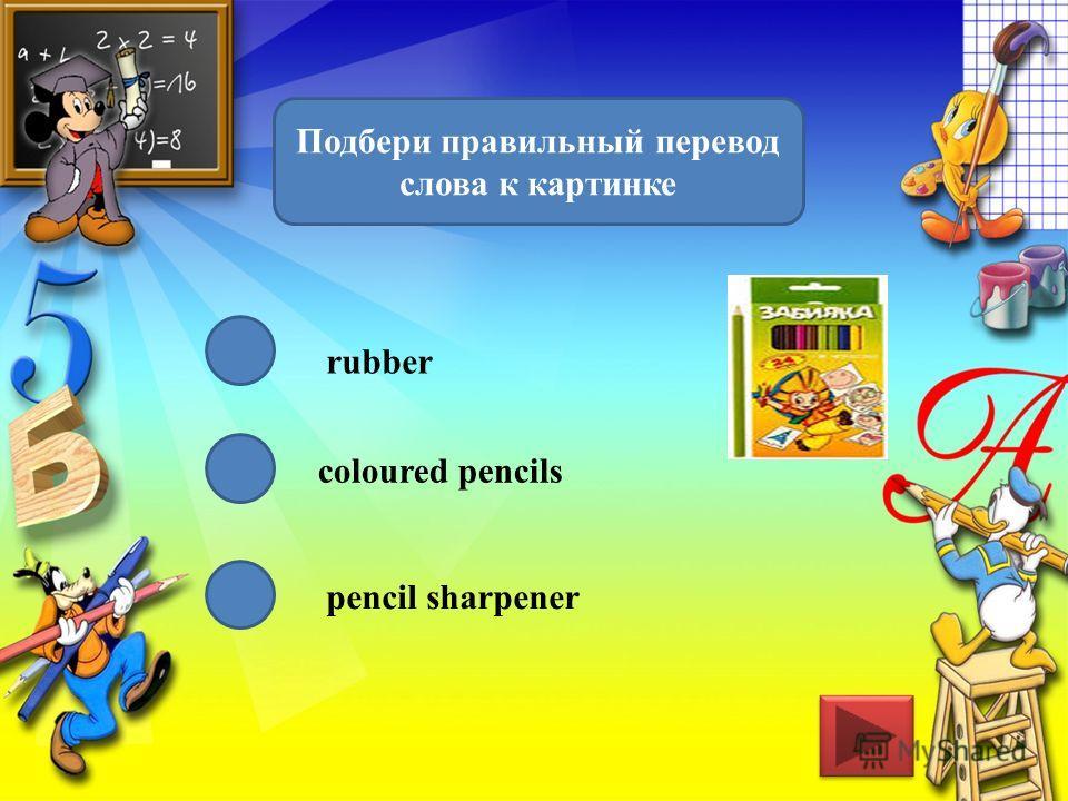 Подбери правильный перевод слова к картинке rubber coloured pencils pencil sharpener