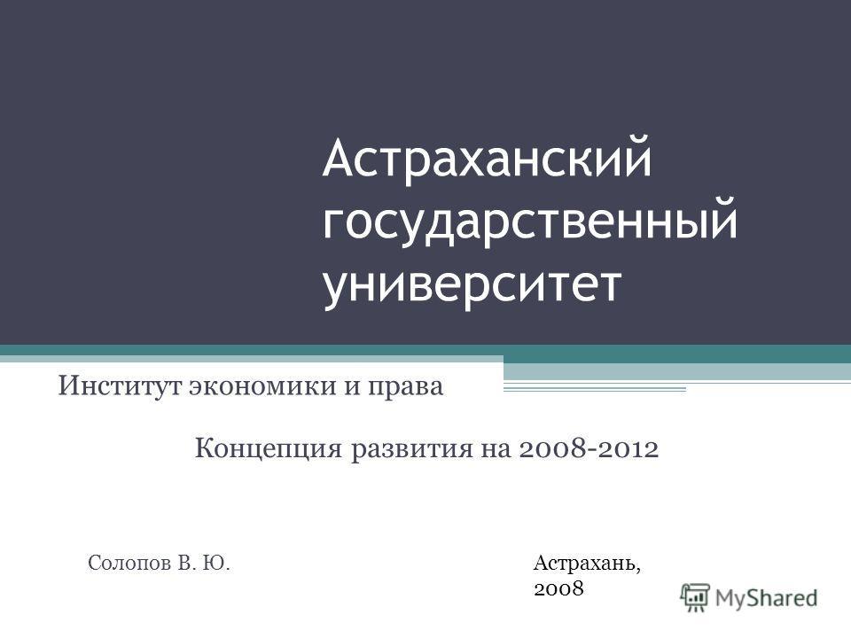 Астраханский государственный университет Институт экономики и права Астрахань, 2008 Концепция развития на 2008-2012 Солопов В. Ю.