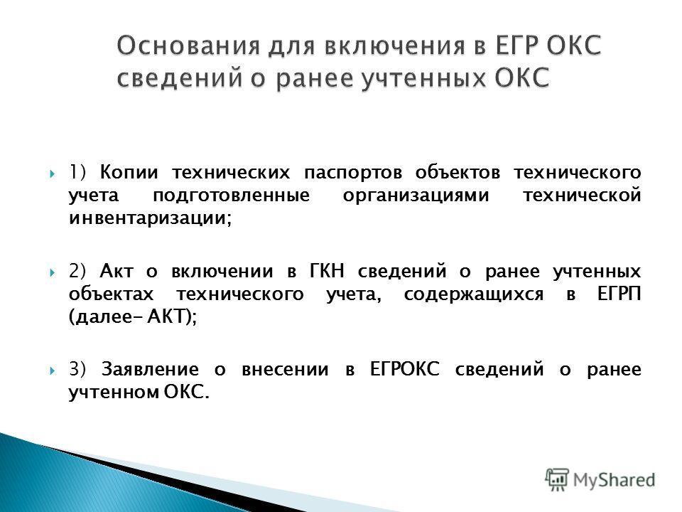 1) Копии технических паспортов объектов технического учета подготовленные организациями технической инвентаризации; 2) Акт о включении в ГКН сведений о ранее учтенных объектах технического учета, содержащихся в ЕГРП (далее- АКТ); 3) Заявление о внесе