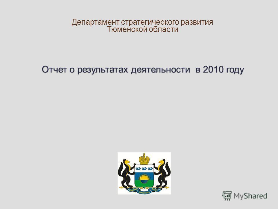 Отчет о результатах деятельности в 2010 году Департамент стратегического развития Тюменской области