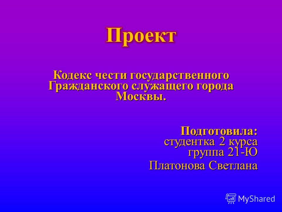 Кодекс чести государственного Гражданского служащего города Москвы. Подготовила : студентка 2 курса группа 21- Ю Платонова Светлана