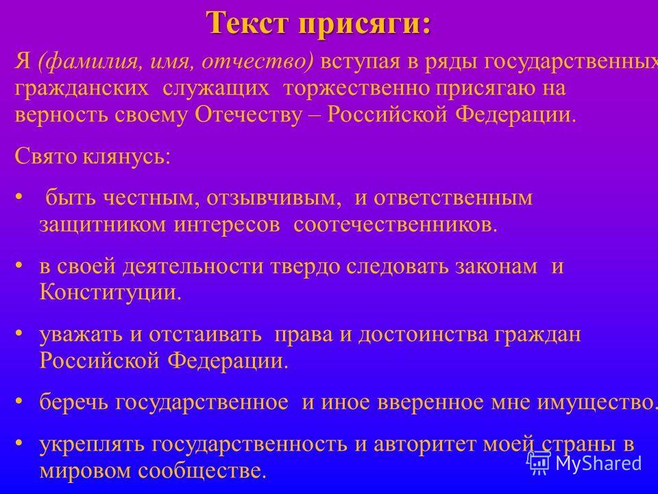 Я (фамилия, имя, отчество) вступая в ряды государственных гражданских служащих торжественно присягаю на верность своему Отечеству – Российской Федерации. Свято клянусь: быть честным, отзывчивым, и ответственным защитником интересов соотечественников.