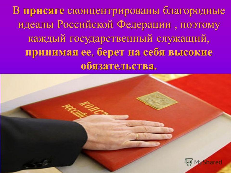 В присяге сконцентрированы благородные идеалы Российской Федерации, поэтому каждый государственный служащий, принимая ее, берет на себя высокие обязательства.