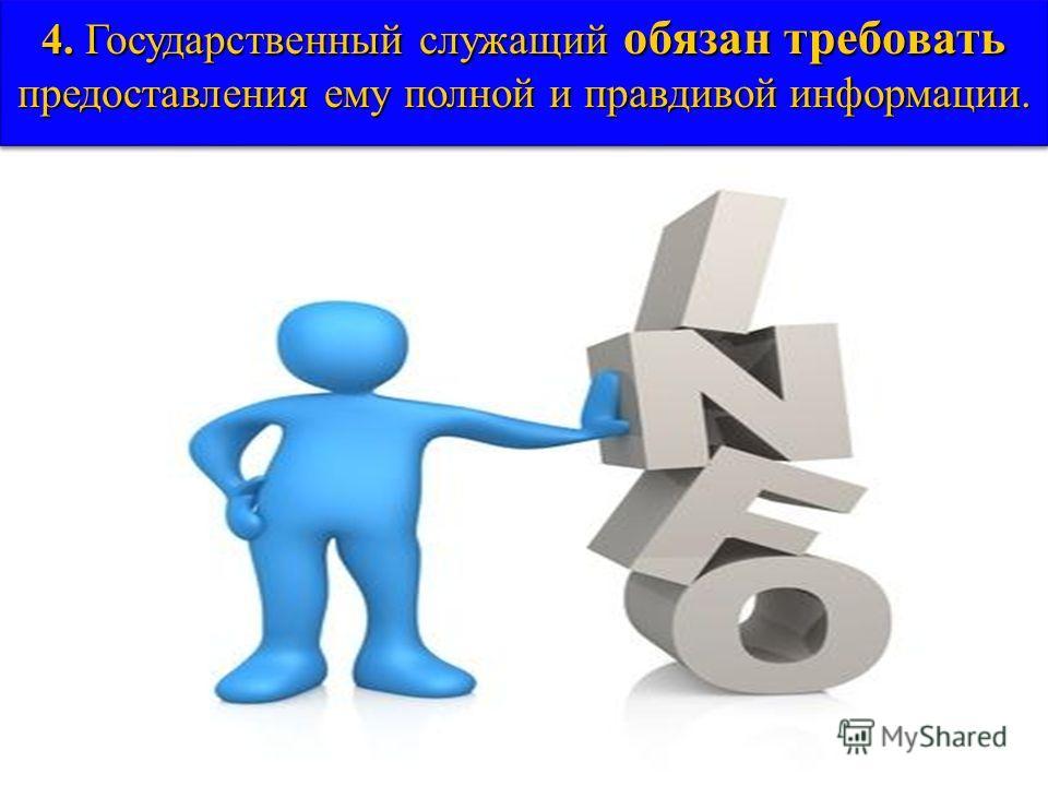 4. Государственный служащий обязан требовать предоставления ему полной и правдивой информации.