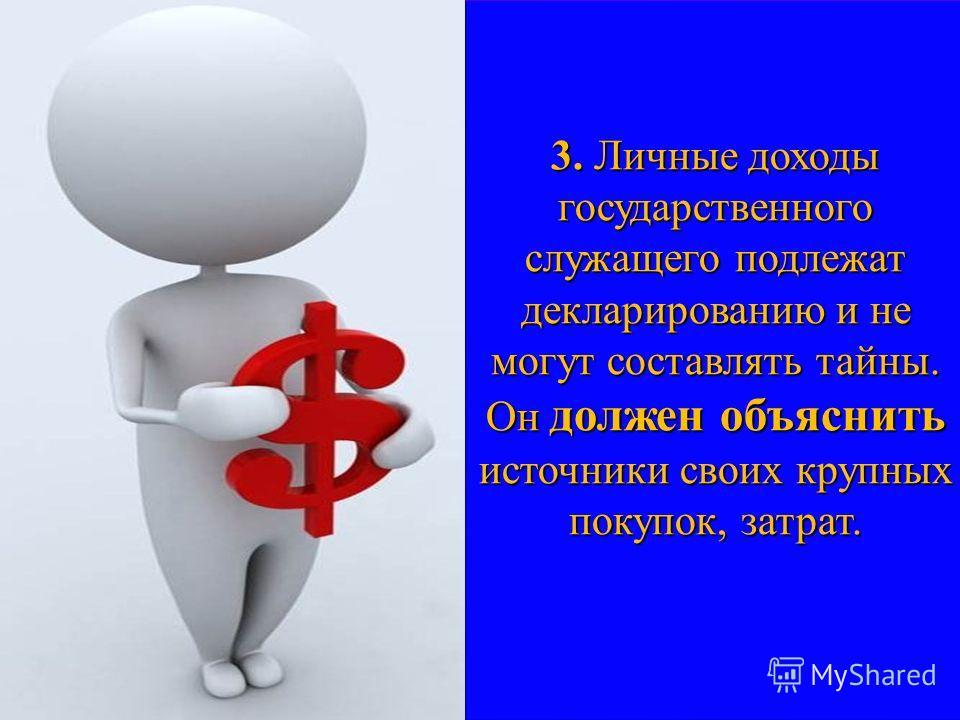 3. Личные доходы государственного служащего подлежат декларированию и не могут составлять тайны. Он должен объяснить источники своих крупных покупок, затрат.