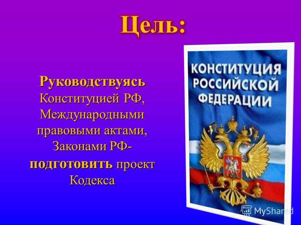 Руководствуясь Конституцией РФ, Международными правовыми актами, Законами РФ - подготовить проект Кодекса