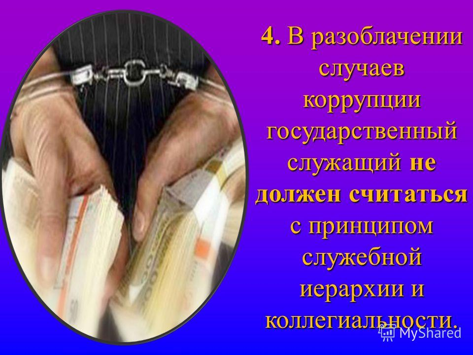 4. В разоблачении случаев коррупции государственный служащий не должен считаться с принципом служебной иерархии и коллегиальности.