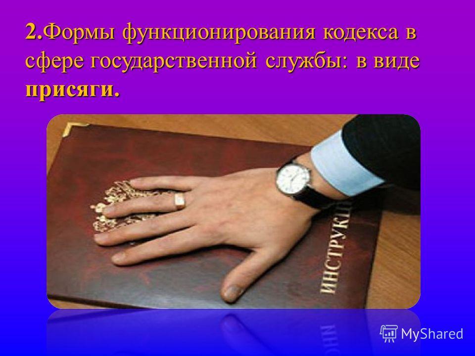 2. Формы функционирования кодекса в сфере государственной службы : в виде присяги.