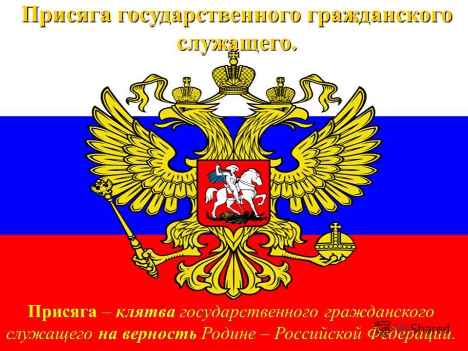 Присяга государственного гражданского служащего. Присяга – клятва государственного гражданского служащего на верность Родине – Российской Федерации.