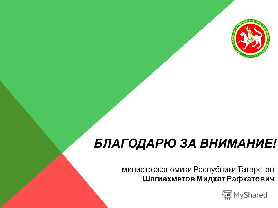 БЛАГОДАРЮ ЗА ВНИМАНИЕ! министр экономики Республики Татарстан Шагиахметов Мидхат Рафкатович