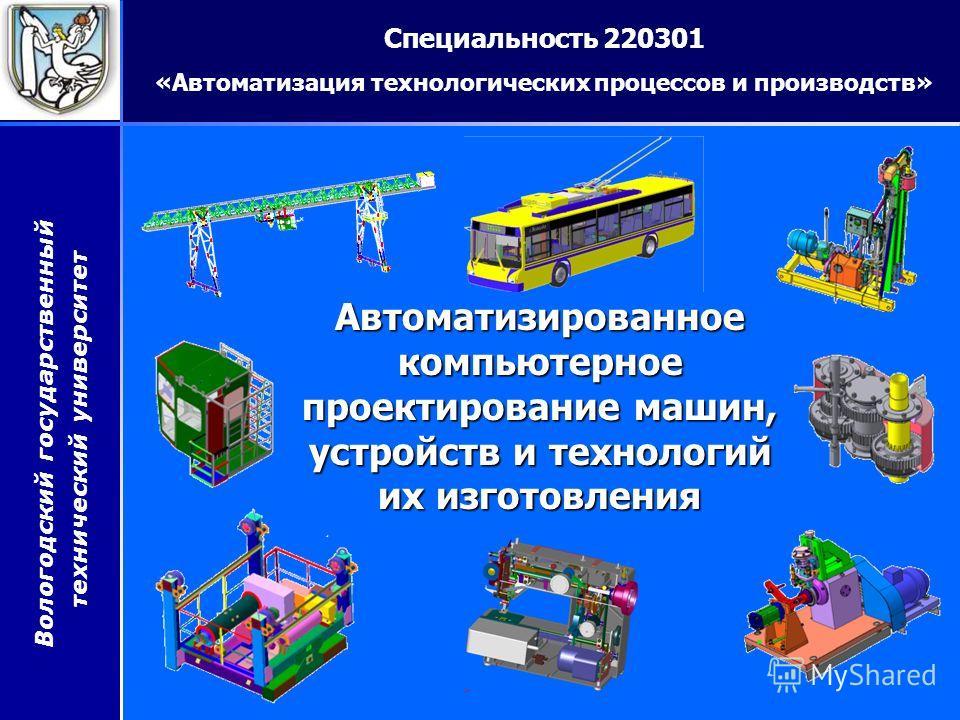 Вологодский государственный технический университет Автоматизированное компьютерное проектирование машин, устройств и технологий их изготовления Специальность 220301 «Автоматизация технологических процессов и производств»