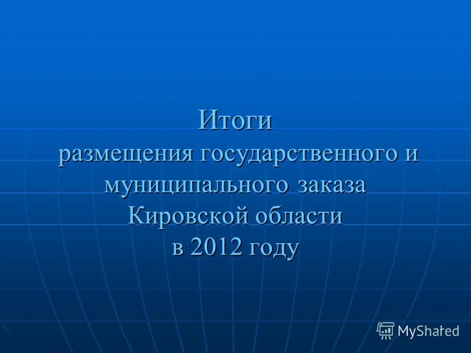 1 Итоги размещения государственного и муниципального заказа Кировской области в 2012 году 1