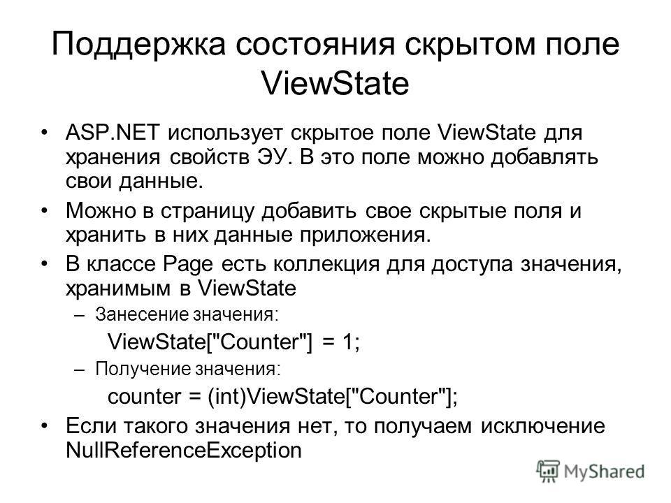 Поддержка состояния скрытом поле ViewState ASP.NET использует скрытое поле ViewState для хранения свойств ЭУ. В это поле можно добавлять свои данные. Можно в страницу добавить свое скрытые поля и хранить в них данные приложения. В классе Page есть ко