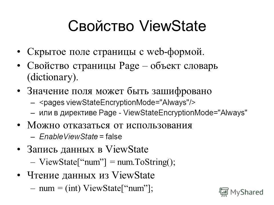 Свойство ViewState Скрытое поле страницы с web-формой. Свойство страницы Page – объект словарь (dictionary). Значение поля может быть зашифровано – –или в директиве Page - ViewStateEncryptionMode=