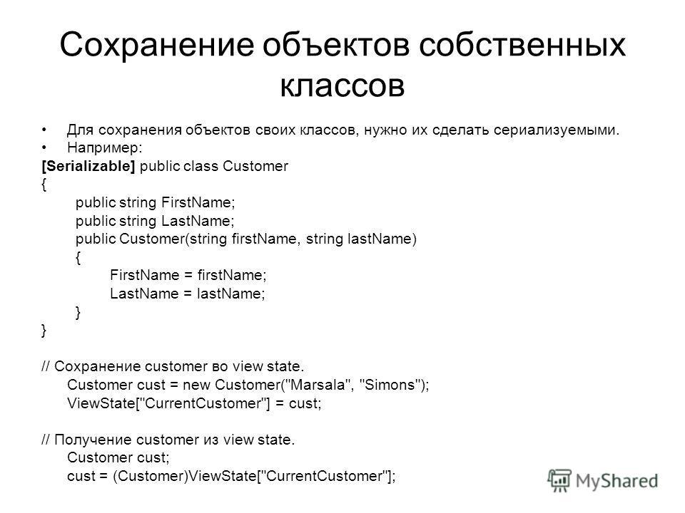 Сохранение объектов собственных классов Для сохранения объектов своих классов, нужно их сделать сериализуемыми. Например: [Serializable] public class Customer { public string FirstName; public string LastName; public Customer(string firstName, string