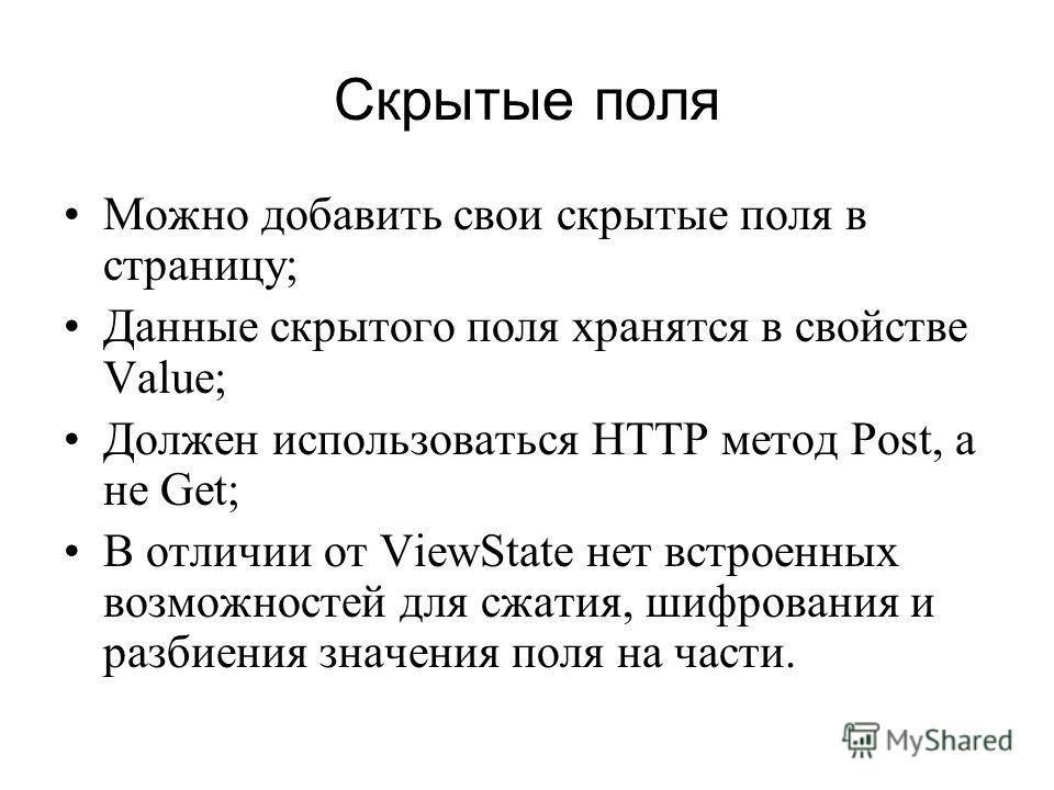 Скрытые поля Можно добавить свои скрытые поля в страницу; Данные скрытого поля хранятся в свойстве Value; Должен использоваться HTTP метод Post, а не Get; В отличии от ViewState нет встроенных возможностей для сжатия, шифрования и разбиения значения