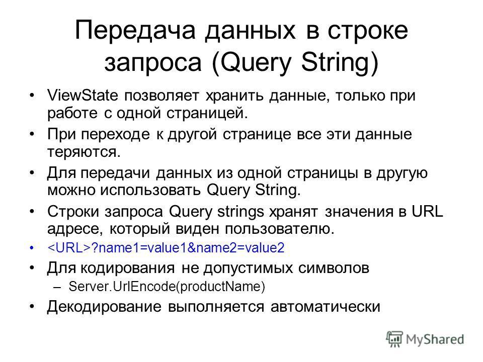Передача данных в строке запроса (Query String) ViewState позволяет хранить данные, только при работе с одной страницей. При переходе к другой странице все эти данные теряются. Для передачи данных из одной страницы в другую можно использовать Query S