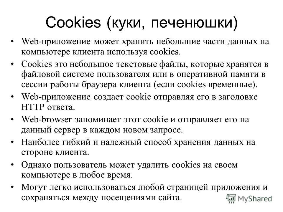 Cookies (куки, печенюшки) Web-приложение может хранить небольшие части данных на компьютере клиента используя cookies. Cookies это небольшое текстовые файлы, которые хранятся в файловой системе пользователя или в оперативной памяти в сессии работы бр