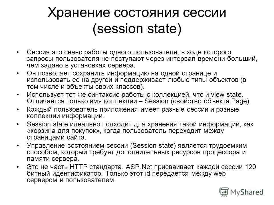 Хранение состояния сессии (session state) Сессия это сеанс работы одного пользователя, в ходе которого запросы пользователя не поступают через интервал времени больший, чем задано в установках сервера. Он позволяет сохранить информацию на одной стран