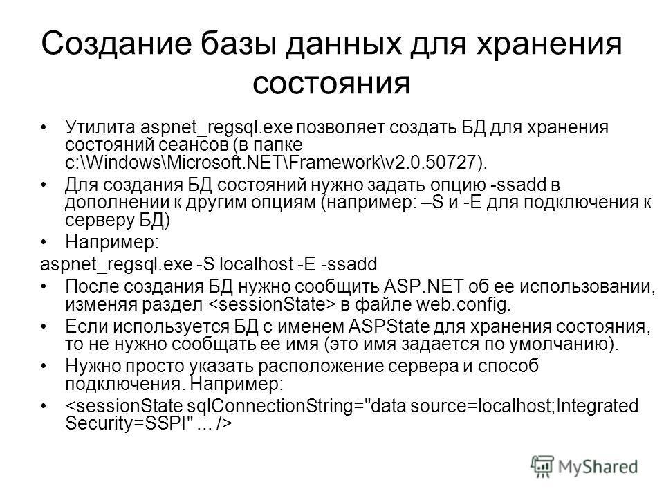 Создание базы данных для хранения состояния Утилита aspnet_regsql.exe позволяет создать БД для хранения состояний сеансов (в папке c:\Windows\Microsoft.NET\Framework\v2.0.50727). Для создания БД состояний нужно задать опцию -ssadd в дополнении к друг