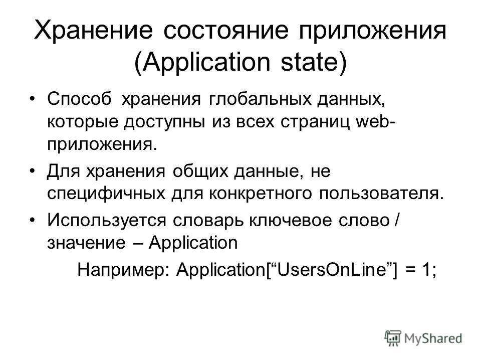 Хранение состояние приложения (Application state) Способ хранения глобальных данных, которые доступны из всех страниц web- приложения. Для хранения общих данные, не специфичных для конкретного пользователя. Используется словарь ключевое слово / значе