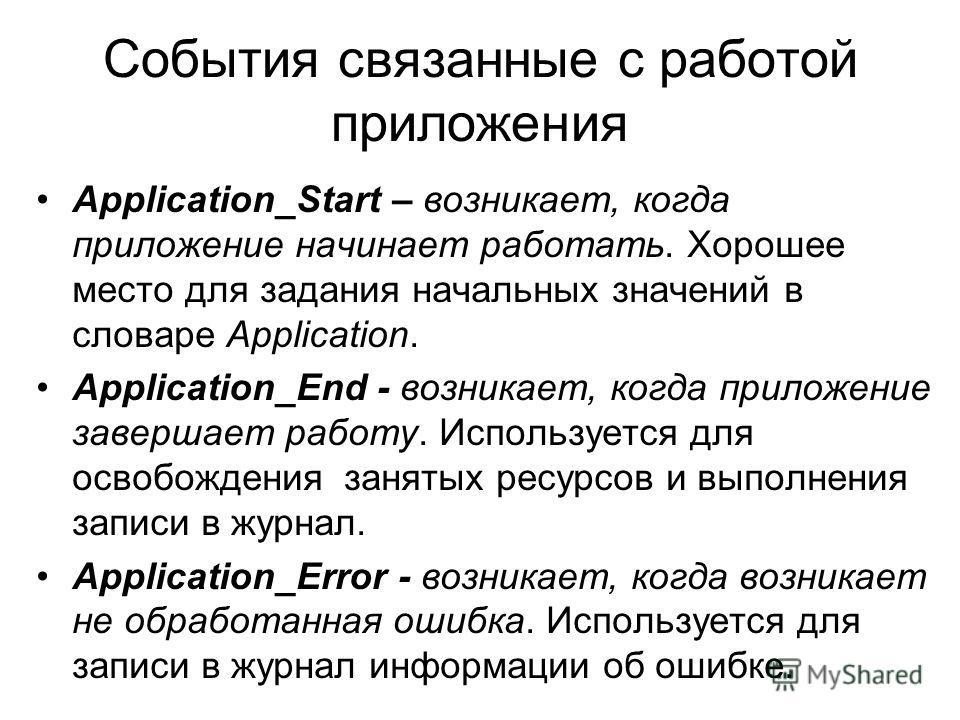 События связанные с работой приложения Application_Start – возникает, когда приложение начинает работать. Хорошее место для задания начальных значений в словаре Application. Application_End - возникает, когда приложение завершает работу. Используется