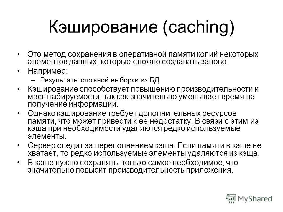 Кэширование (caching) Это метод сохранения в оперативной памяти копий некоторых элементов данных, которые сложно создавать заново. Например: –Результаты сложной выборки из БД Кэширование способствует повышению производительности и масштабируемости, т