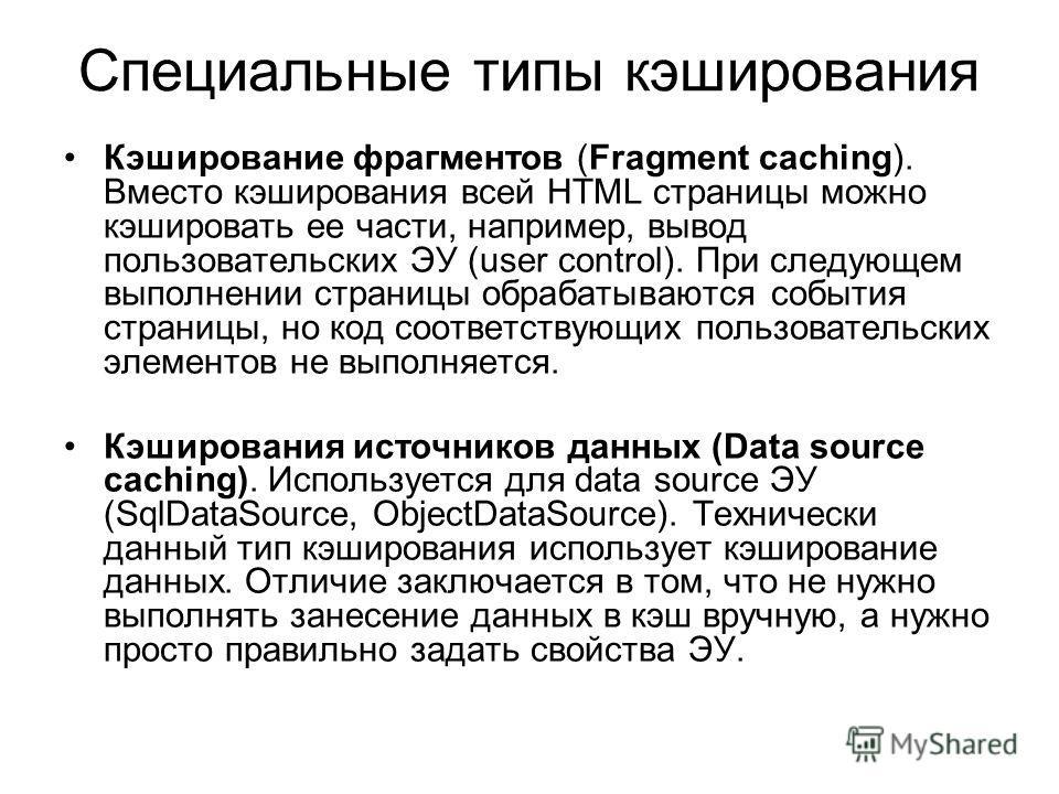 Специальные типы кэширования Кэширование фрагментов (Fragment caching). Вместо кэширования всей HTML страницы можно кэшировать ее части, например, вывод пользовательских ЭУ (user control). При следующем выполнении страницы обрабатываются события стра