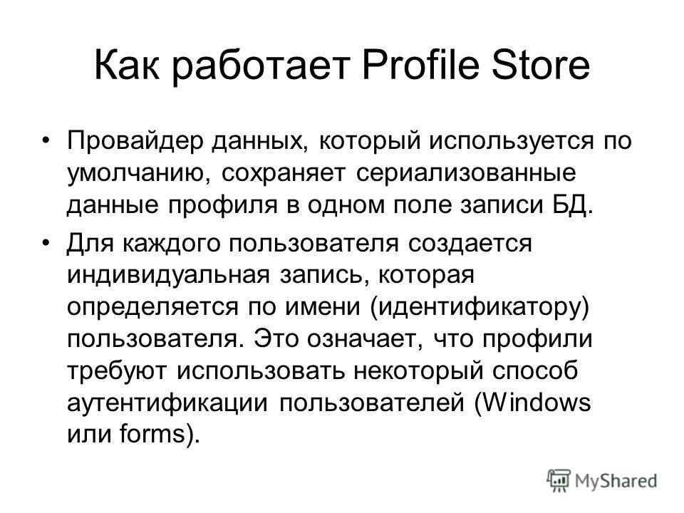 Как работает Profile Store Провайдер данных, который используется по умолчанию, сохраняет сериализованные данные профиля в одном поле записи БД. Для каждого пользователя создается индивидуальная запись, которая определяется по имени (идентификатору)