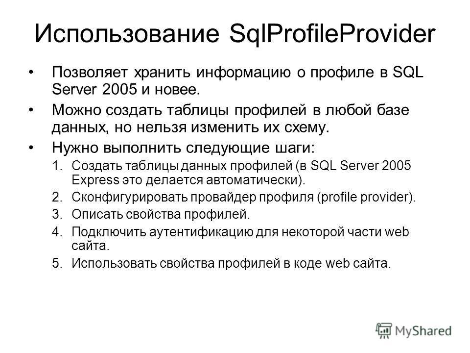 Использование SqlProfileProvider Позволяет хранить информацию о профиле в SQL Server 2005 и новее. Можно создать таблицы профилей в любой базе данных, но нельзя изменить их схему. Нужно выполнить следующие шаги: 1.Создать таблицы данных профилей (в S