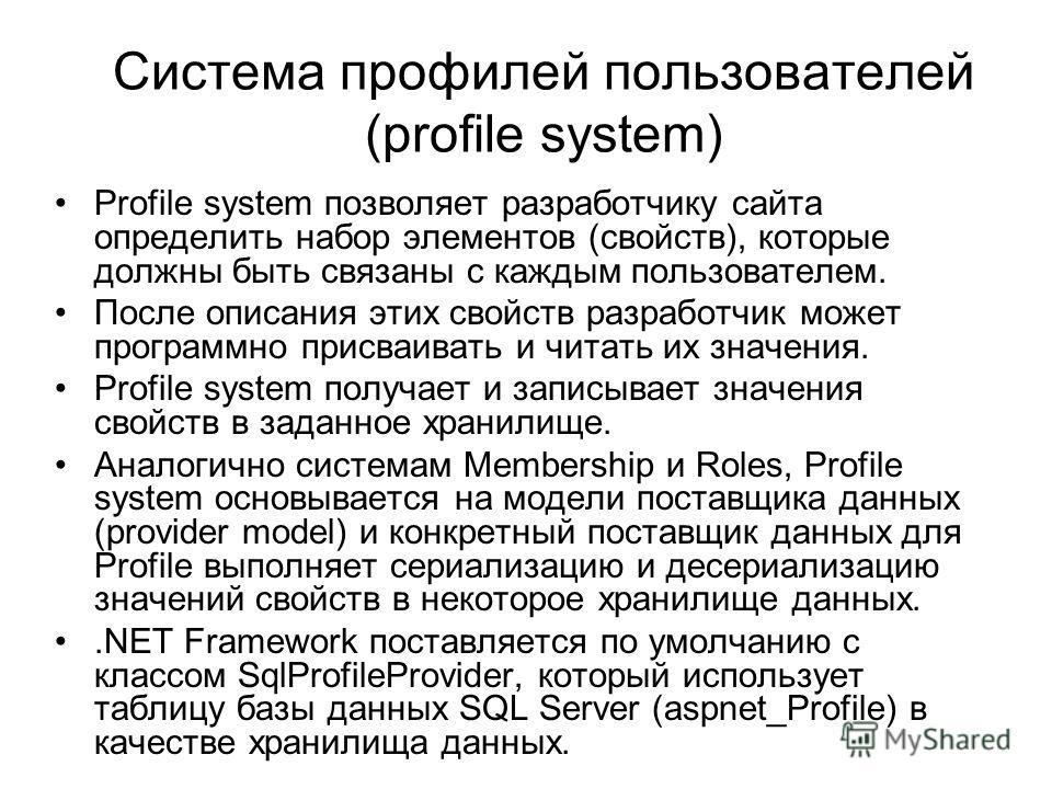 Система профилей пользователей (profile system) Profile system позволяет разработчику сайта определить набор элементов (свойств), которые должны быть связаны с каждым пользователем. После описания этих свойств разработчик может программно присваивать