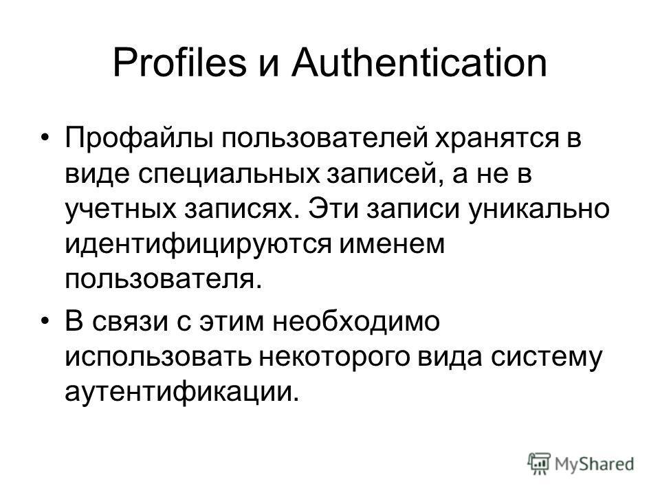 Profiles и Authentication Профайлы пользователей хранятся в виде специальных записей, а не в учетных записях. Эти записи уникально идентифицируются именем пользователя. В связи с этим необходимо использовать некоторого вида систему аутентификации.