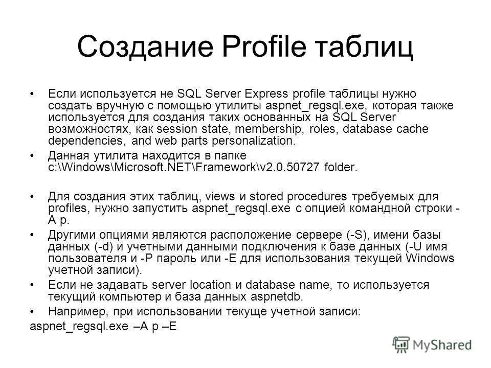 Создание Profile таблиц Если используется не SQL Server Express profile таблицы нужно создать вручную с помощью утилиты aspnet_regsql.exe, которая также используется для создания таких основанных на SQL Server возможностях, как session state, members