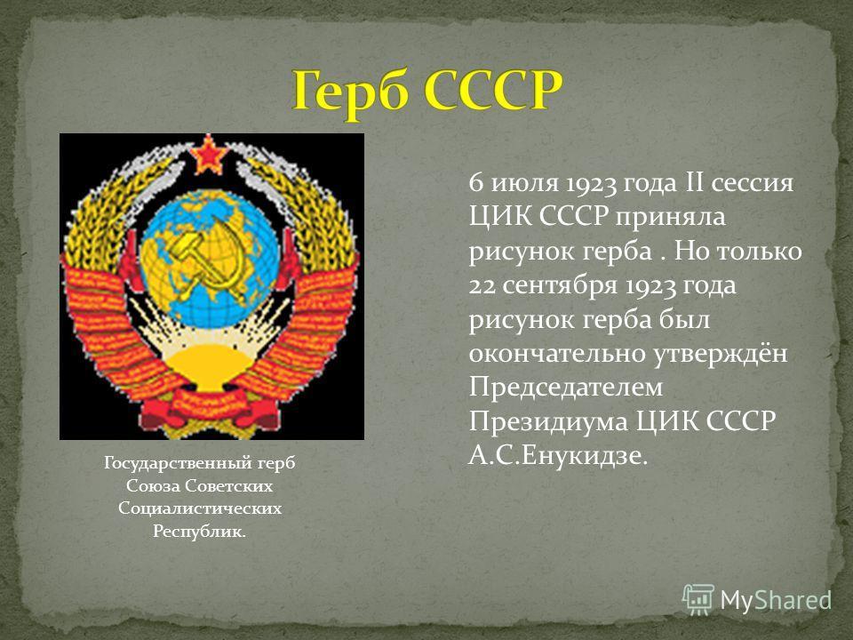 Государственный герб Союза Советских Социалистических Республик. 6 июля 1923 года II сессия ЦИК СССР приняла рисунок герба. Но только 22 сентября 1923 года рисунок герба был окончательно утверждён Председателем Президиума ЦИК СССР А.С.Енукидзе.
