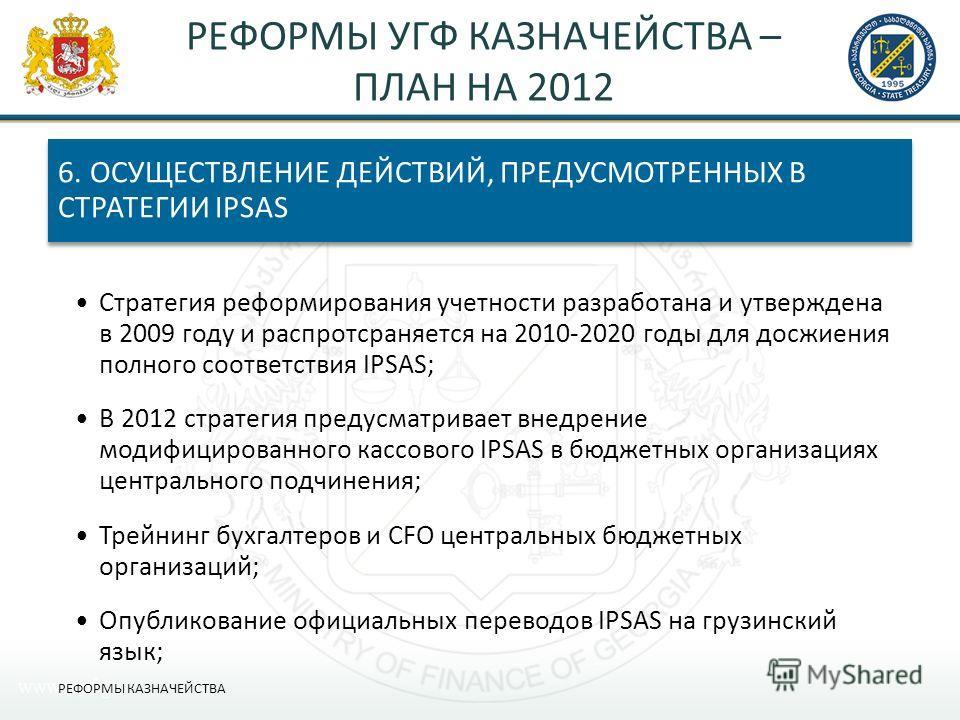 РЕФОРМЫ УГФ КАЗНАЧЕЙСТВА – ПЛАН НА 2012 6. ОСУЩЕСТВЛЕНИЕ ДЕЙСТВИЙ, ПРЕДУСМОТРЕННЫХ В СТРАТЕГИИ IPSAS Стратегия реформирования учетности разработана и утверждена в 2009 году и распротсраняется на 2010-2020 годы для досжиения полного соответствия IPSAS