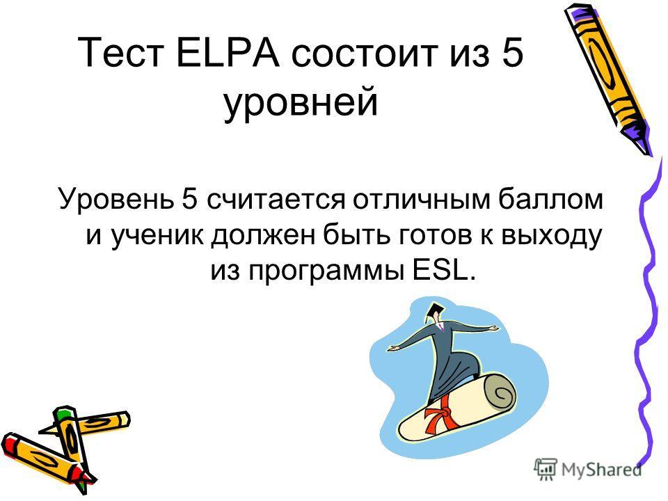 Тест ELPA состоит из 5 уровней Уровень 5 считается отличным баллом и ученик должен быть готов к выходу из программы ESL.