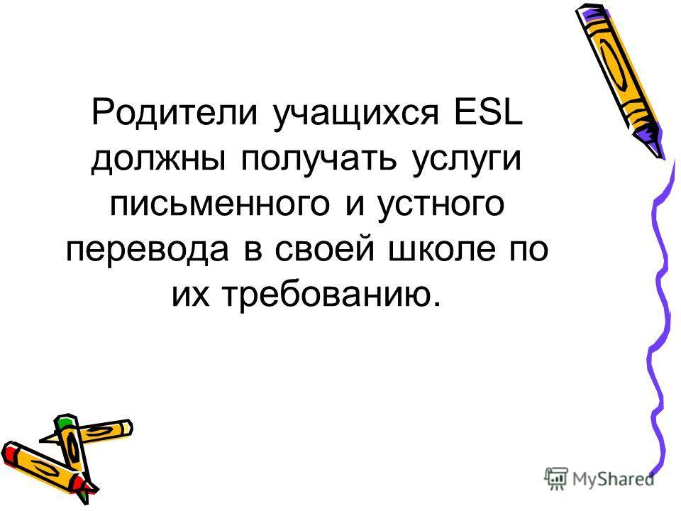 Родители учащихся ESL должны получать услуги письменного и устного перевода в своей школе по их требованию.